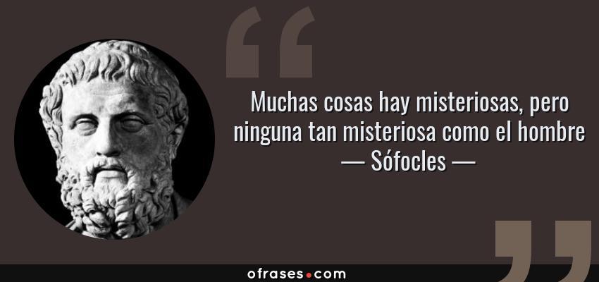 Frases de Sófocles - Muchas cosas hay misteriosas, pero ninguna tan misteriosa como el hombre