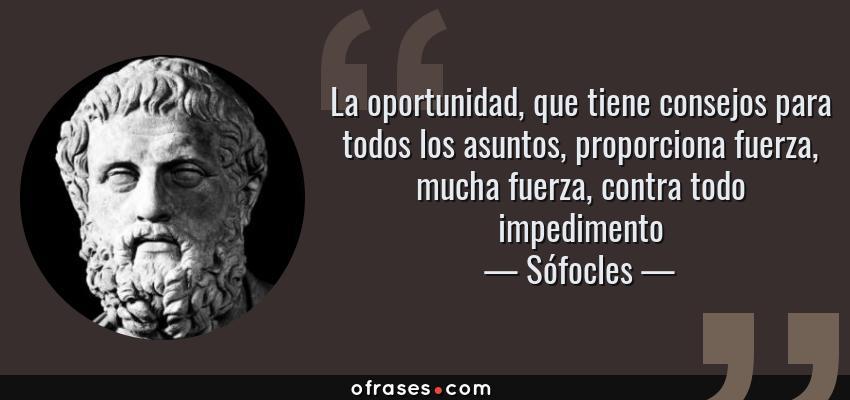 Frases de Sófocles - La oportunidad, que tiene consejos para todos los asuntos, proporciona fuerza, mucha fuerza, contra todo impedimento