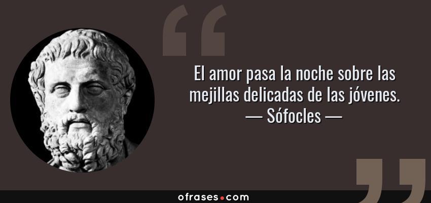 Sofocles El Amor Pasa La Noche Sobre Las Mejillas Delicadas De Las