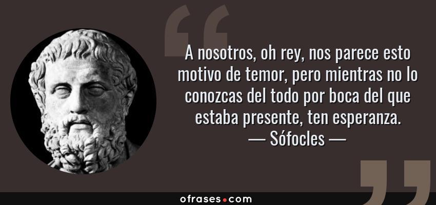 Frases de Sófocles - A nosotros, oh rey, nos parece esto motivo de temor, pero mientras no lo conozcas del todo por boca del que estaba presente, ten esperanza.