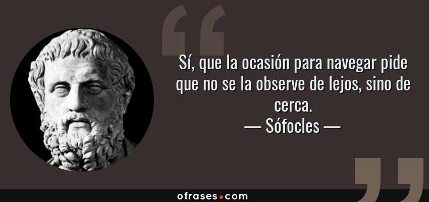 Frases de Sófocles - Sí, que la ocasión para navegar pide que no se la observe de lejos, sino de cerca.