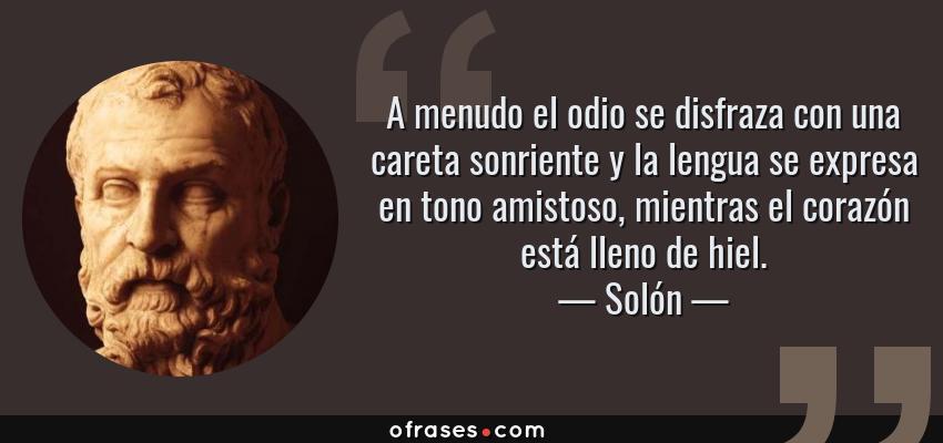 Frases de Solón - A menudo el odio se disfraza con una careta sonriente y la lengua se expresa en tono amistoso, mientras el corazón está lleno de hiel.