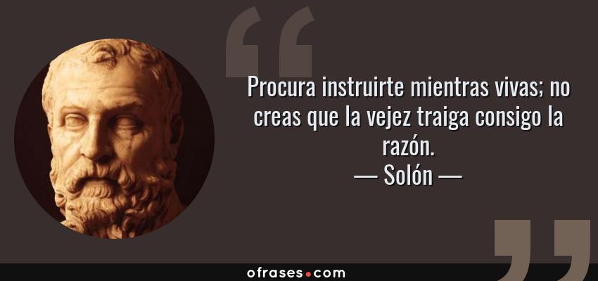 Frases de Solón - Procura instruirte mientras vivas; no creas que la vejez traiga consigo la razón.