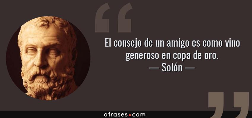 Frases de Solón - El consejo de un amigo es como vino generoso en copa de oro.