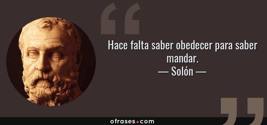 Frases de Solón - Hace falta saber obedecer para saber mandar.
