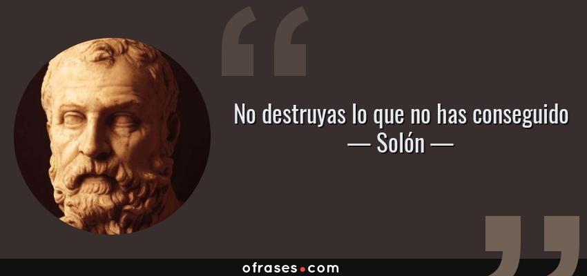 Frases de Solón - No destruyas lo que no has conseguido