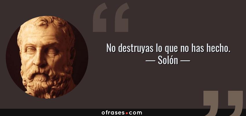 Frases de Solón - No destruyas lo que no has hecho.