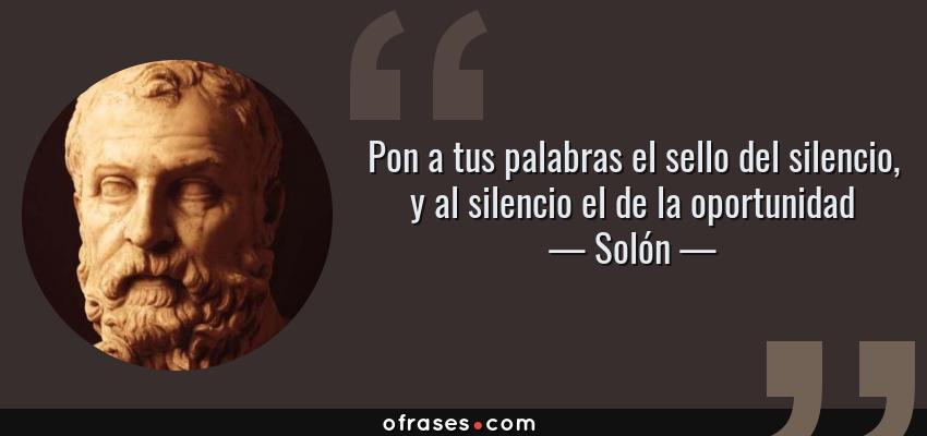 Frases de Solón - Pon a tus palabras el sello del silencio, y al silencio el de la oportunidad