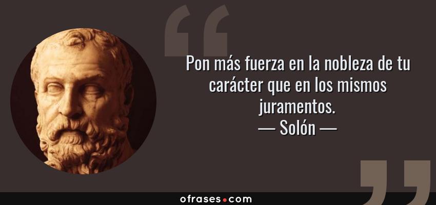 Frases de Solón - Pon más fuerza en la nobleza de tu carácter que en los mismos juramentos.