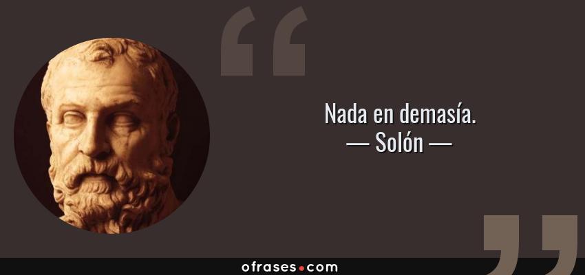 Frases de Solón - Nada en demasía.