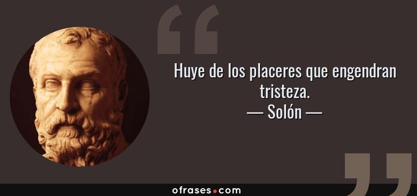 Frases de Solón - Huye de los placeres que engendran tristeza.