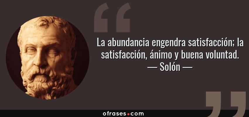 Frases de Solón - La abundancia engendra satisfacción; la satisfacción, ánimo y buena voluntad.