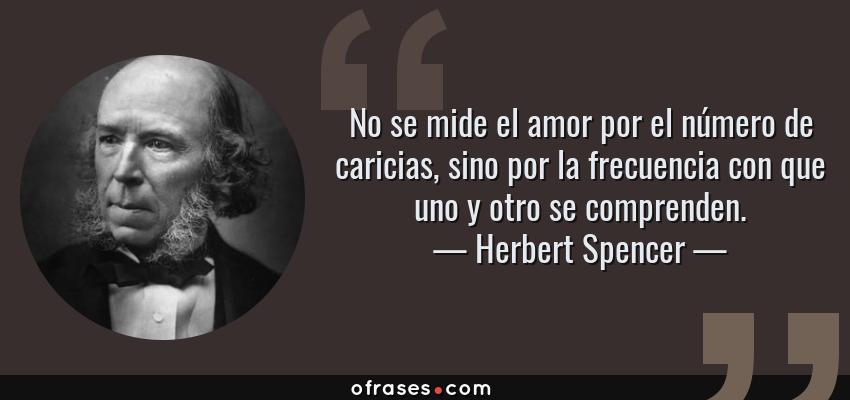 Frases de Herbert Spencer - No se mide el amor por el número de caricias, sino por la frecuencia con que uno y otro se comprenden.