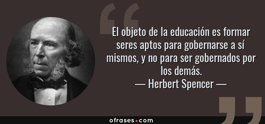 Frases de Herbert Spencer - El objeto de la educación es formar seres aptos para gobernarse a sí mismos, y no para ser gobernados por los demás.