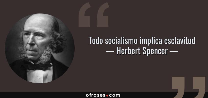 Frases de Herbert Spencer - Todo socialismo implica esclavitud