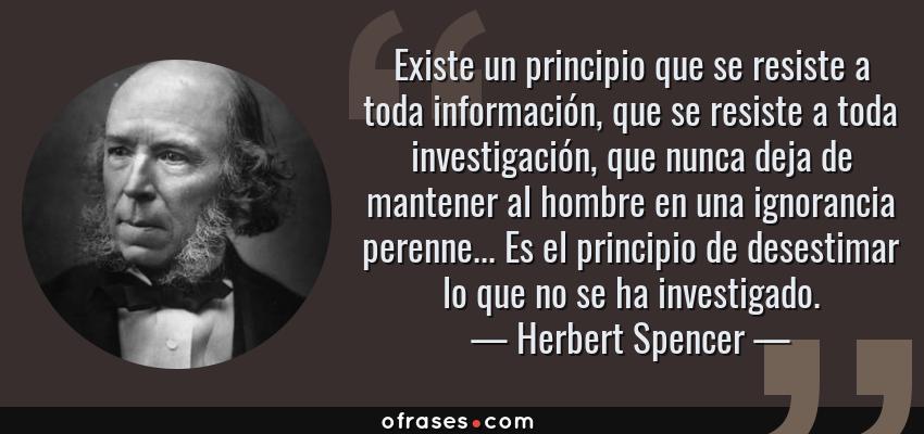 Frases de Herbert Spencer - Existe un principio que se resiste a toda información, que se resiste a toda investigación, que nunca deja de mantener al hombre en una ignorancia perenne... Es el principio de desestimar lo que no se ha investigado.