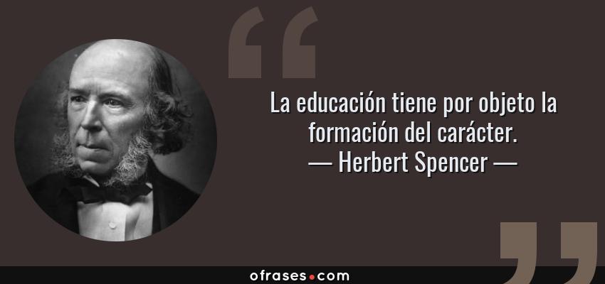 Frases de Herbert Spencer - La educación tiene por objeto la formación del carácter.