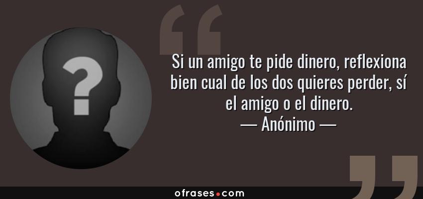 Frases de Anónimo - Si un amigo te pide dinero, reflexiona bien cual de los dos quieres perder, sí el amigo o el dinero.