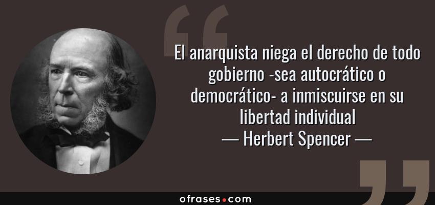 Frases de Herbert Spencer - El anarquista niega el derecho de todo gobierno -sea autocrático o democrático- a inmiscuirse en su libertad individual