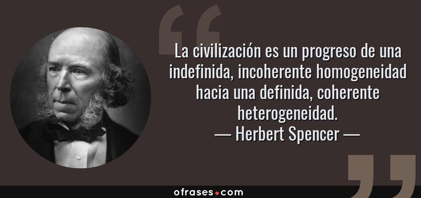 Frases de Herbert Spencer - La civilización es un progreso de una indefinida, incoherente homogeneidad hacia una definida, coherente heterogeneidad.