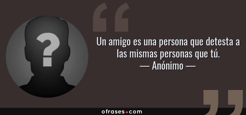 Frases de Anónimo - Un amigo es una persona que detesta a las mismas personas que tú.