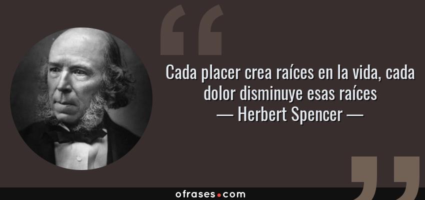 Frases de Herbert Spencer - Cada placer crea raíces en la vida, cada dolor disminuye esas raíces