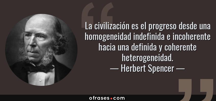 Frases de Herbert Spencer - La civilización es el progreso desde una homogeneidad indefinida e incoherente hacia una definida y coherente heterogeneidad.