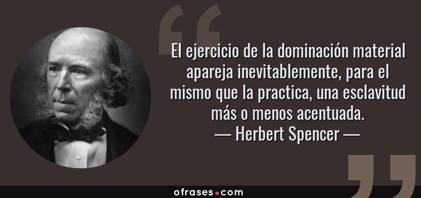 Frases de Herbert Spencer - El ejercicio de la dominación material apareja inevitablemente, para el mismo que la practica, una esclavitud más o menos acentuada.