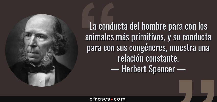 Frases de Herbert Spencer - La conducta del hombre para con los animales más primitivos, y su conducta para con sus congéneres, muestra una relación constante.