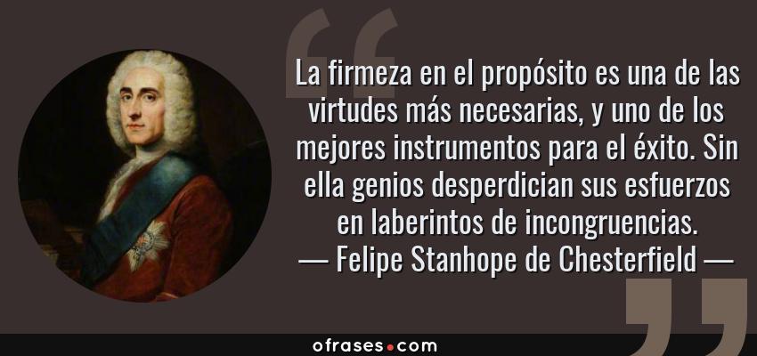 Frases de Felipe Stanhope de Chesterfield - La firmeza en el propósito es una de las virtudes más necesarias, y uno de los mejores instrumentos para el éxito. Sin ella genios desperdician sus esfuerzos en laberintos de incongruencias.
