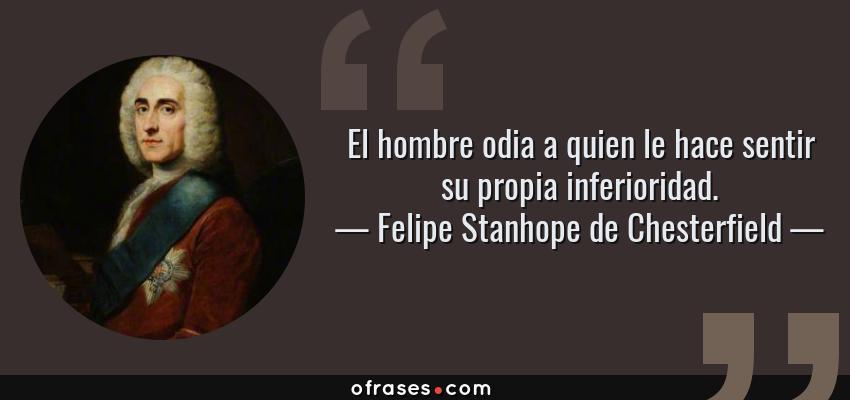 Frases de Felipe Stanhope de Chesterfield - El hombre odia a quien le hace sentir su propia inferioridad.