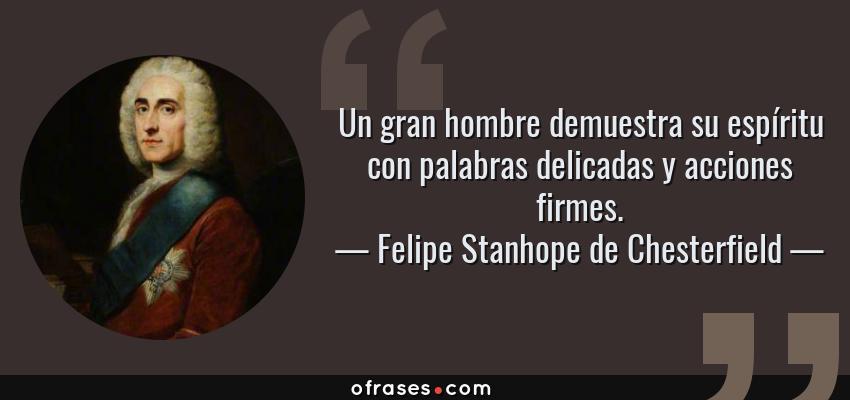 Frases de Felipe Stanhope de Chesterfield - Un gran hombre demuestra su espíritu con palabras delicadas y acciones firmes.