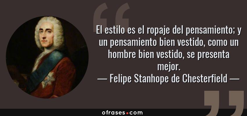 Frases de Felipe Stanhope de Chesterfield - El estilo es el ropaje del pensamiento; y un pensamiento bien vestido, como un hombre bien vestido, se presenta mejor.