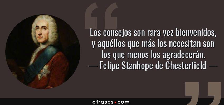 Frases de Felipe Stanhope de Chesterfield - Los consejos son rara vez bienvenidos, y aquéllos que más los necesitan son los que menos los agradecerán.