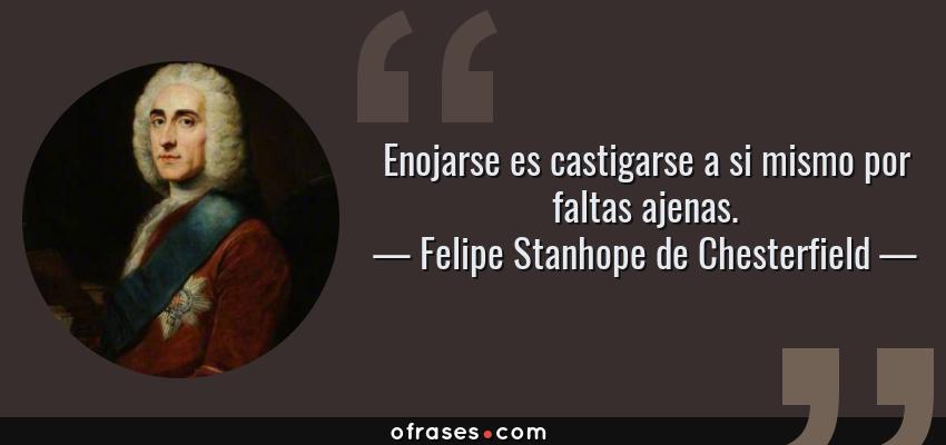 Frases de Felipe Stanhope de Chesterfield - Enojarse es castigarse a si mismo por faltas ajenas.