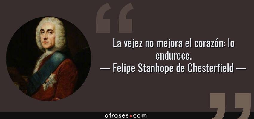 Frases de Felipe Stanhope de Chesterfield - La vejez no mejora el corazón: lo endurece.