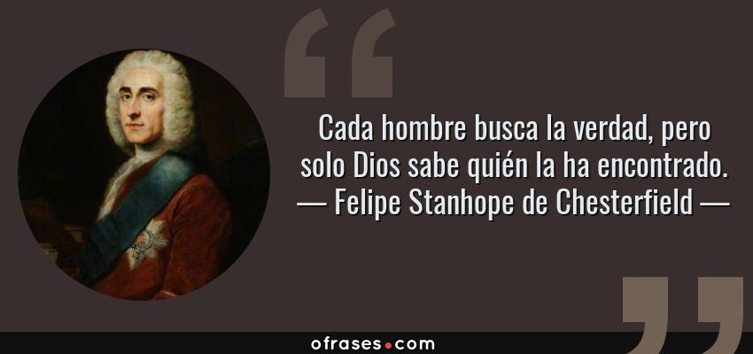 Frases de Felipe Stanhope de Chesterfield - Cada hombre busca la verdad, pero solo Dios sabe quién la ha encontrado.