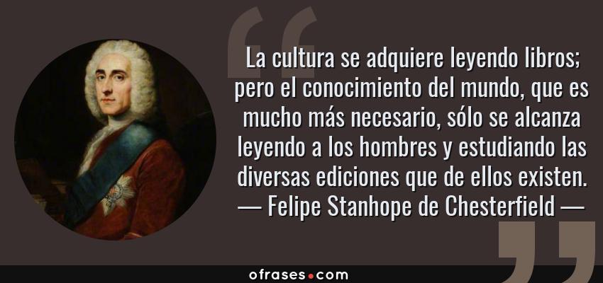 Frases de Felipe Stanhope de Chesterfield - La cultura se adquiere leyendo libros; pero el conocimiento del mundo, que es mucho más necesario, sólo se alcanza leyendo a los hombres y estudiando las diversas ediciones que de ellos existen.