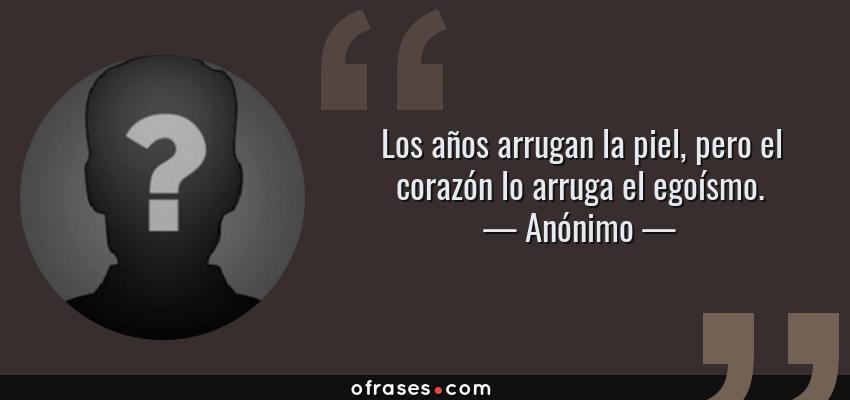 Frases de Anónimo - Los años arrugan la piel, pero el corazón lo arruga el egoísmo.