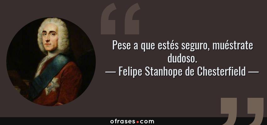 Frases de Felipe Stanhope de Chesterfield - Pese a que estés seguro, muéstrate dudoso.