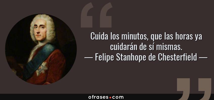Frases de Felipe Stanhope de Chesterfield - Cuida los minutos, que las horas ya cuidarán de sí mismas.