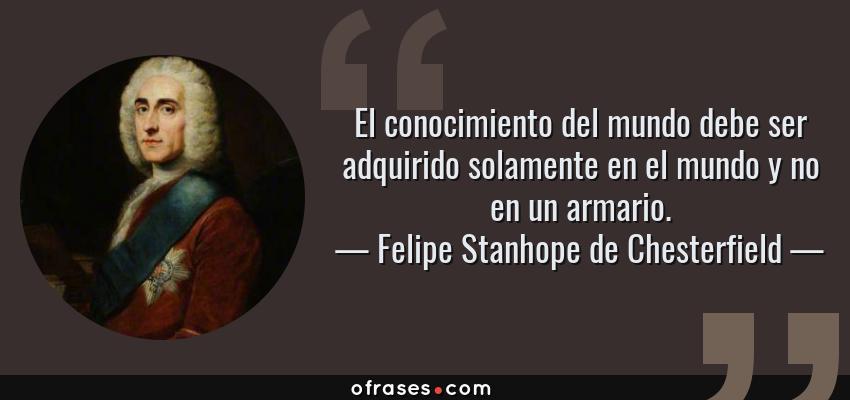 Frases de Felipe Stanhope de Chesterfield - El conocimiento del mundo debe ser adquirido solamente en el mundo y no en un armario.