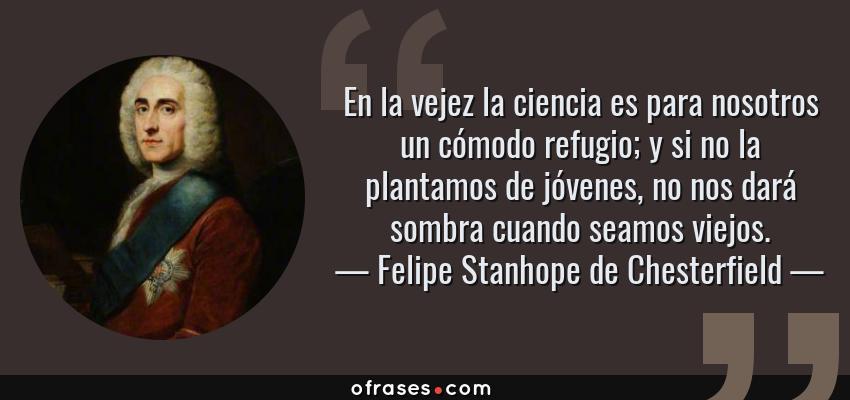 Frases de Felipe Stanhope de Chesterfield - En la vejez la ciencia es para nosotros un cómodo refugio; y si no la plantamos de jóvenes, no nos dará sombra cuando seamos viejos.