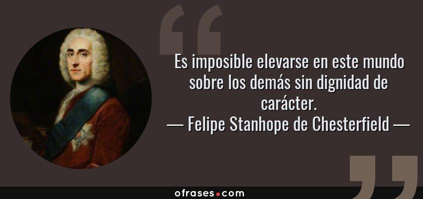 Frases de Felipe Stanhope de Chesterfield - Es imposible elevarse en este mundo sobre los demás sin dignidad de carácter.