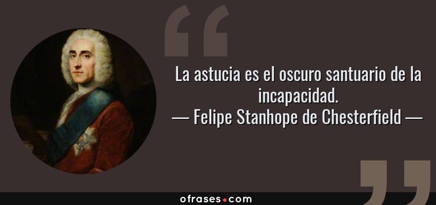 Frases de Felipe Stanhope de Chesterfield - La astucia es el oscuro santuario de la incapacidad.