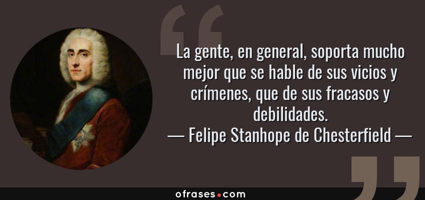 Frases de Felipe Stanhope de Chesterfield - La gente, en general, soporta mucho mejor que se hable de sus vicios y crímenes, que de sus fracasos y debilidades.
