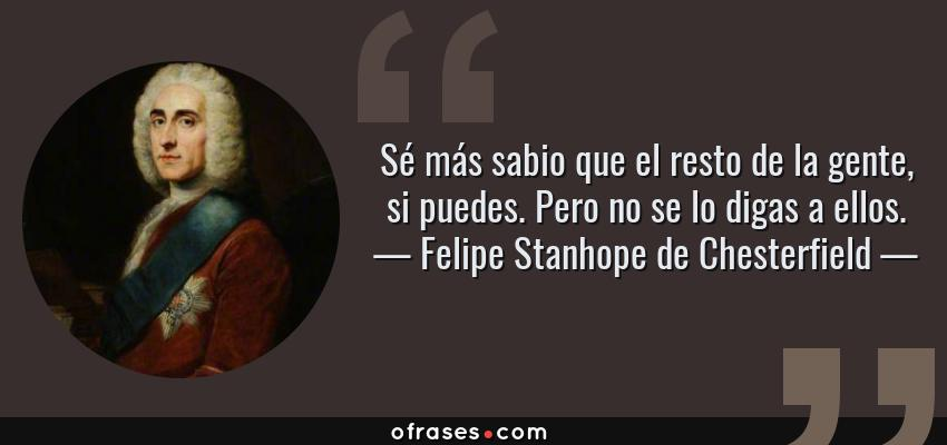 Frases de Felipe Stanhope de Chesterfield - Sé más sabio que el resto de la gente, si puedes. Pero no se lo digas a ellos.