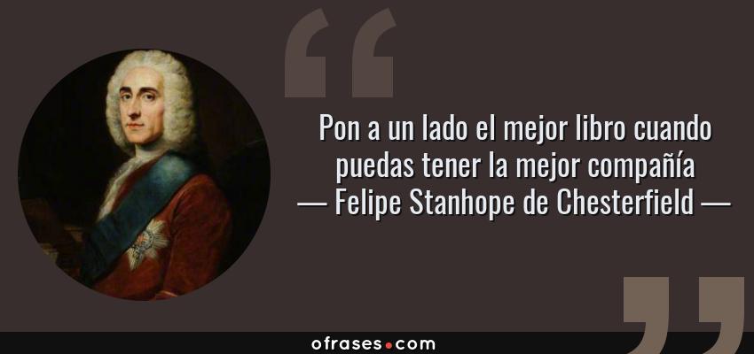Frases de Felipe Stanhope de Chesterfield - Pon a un lado el mejor libro cuando puedas tener la mejor compañía