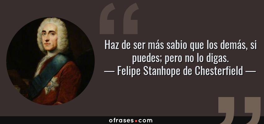 Frases de Felipe Stanhope de Chesterfield - Haz de ser más sabio que los demás, si puedes; pero no lo digas.