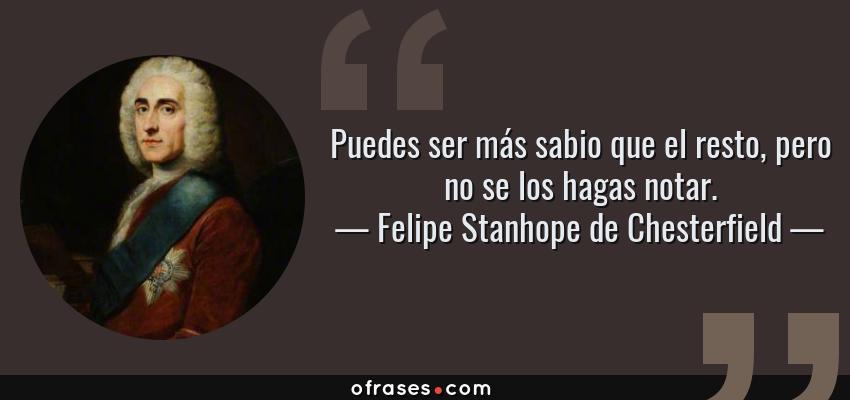 Frases de Felipe Stanhope de Chesterfield - Puedes ser más sabio que el resto, pero no se los hagas notar.
